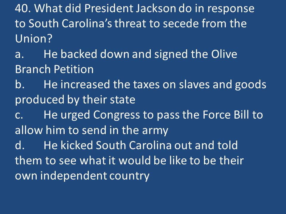 40. What did President Jackson do in response to South Carolina's threat to secede from the Union? a.He backed down and signed the Olive Branch Petiti
