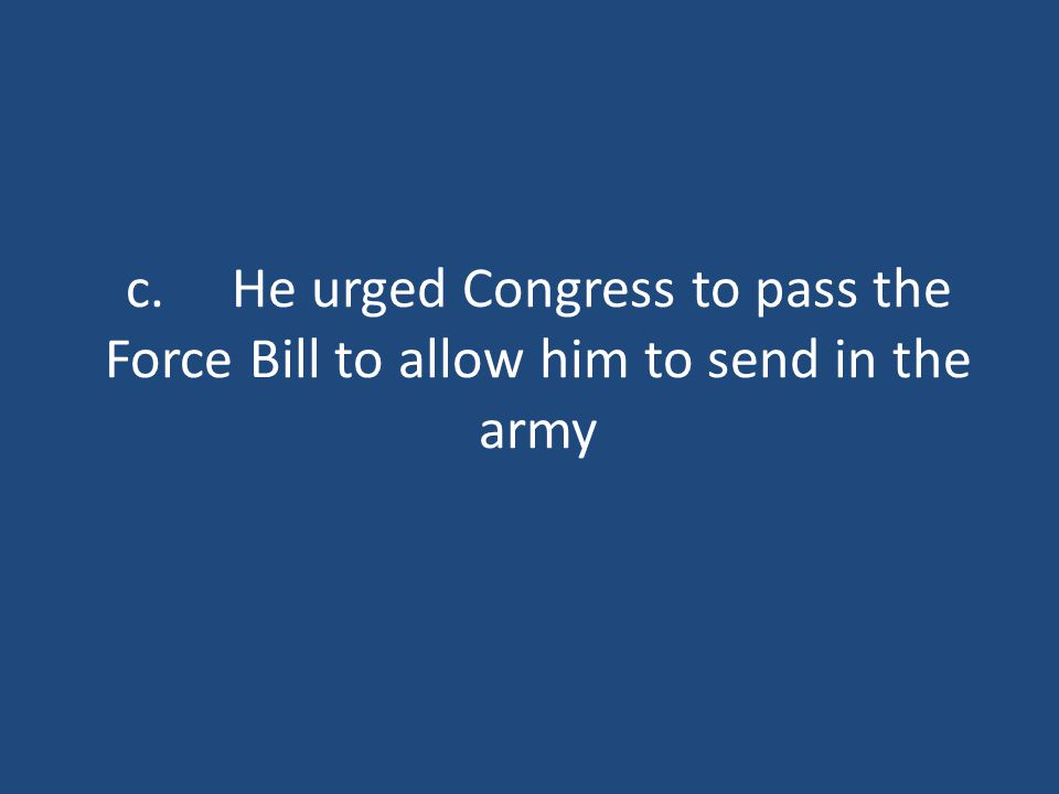 c.He urged Congress to pass the Force Bill to allow him to send in the army