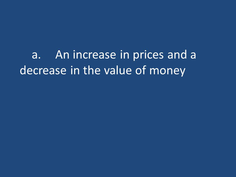 a.An increase in prices and a decrease in the value of money