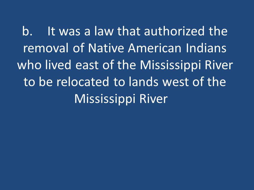 b.It was a law that authorized the removal of Native American Indians who lived east of the Mississippi River to be relocated to lands west of the Mississippi River