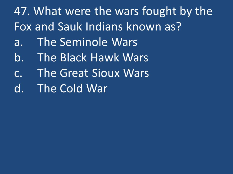 47. What were the wars fought by the Fox and Sauk Indians known as.