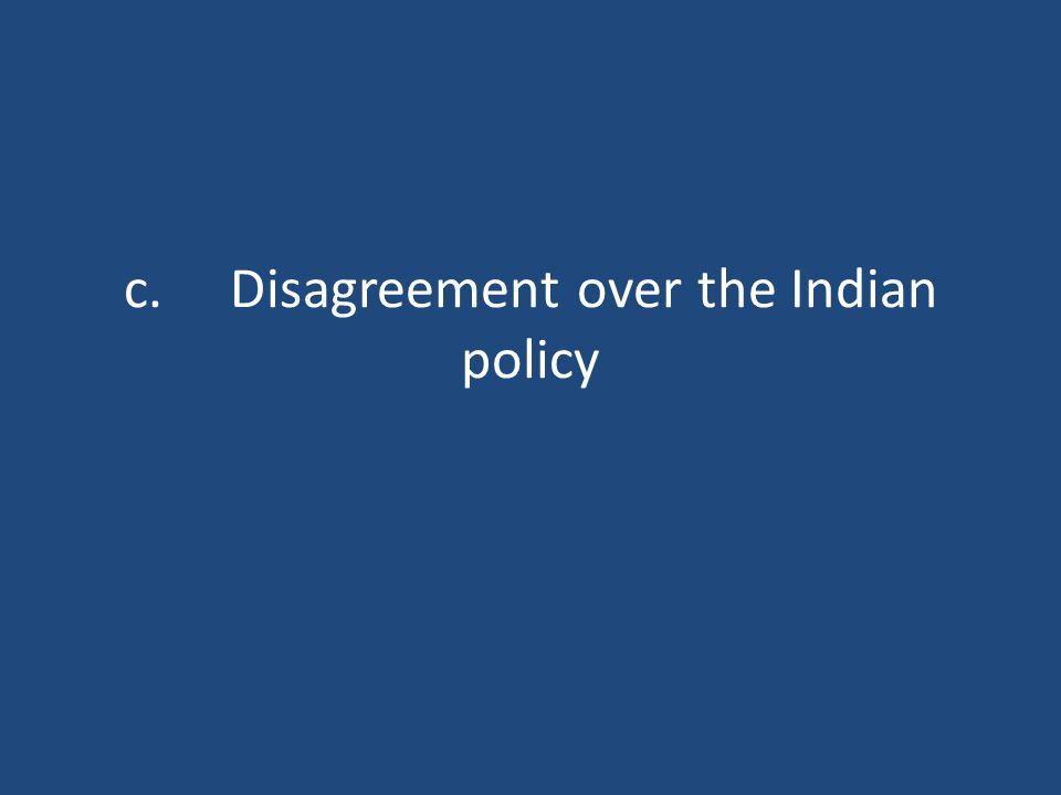 c.Disagreement over the Indian policy