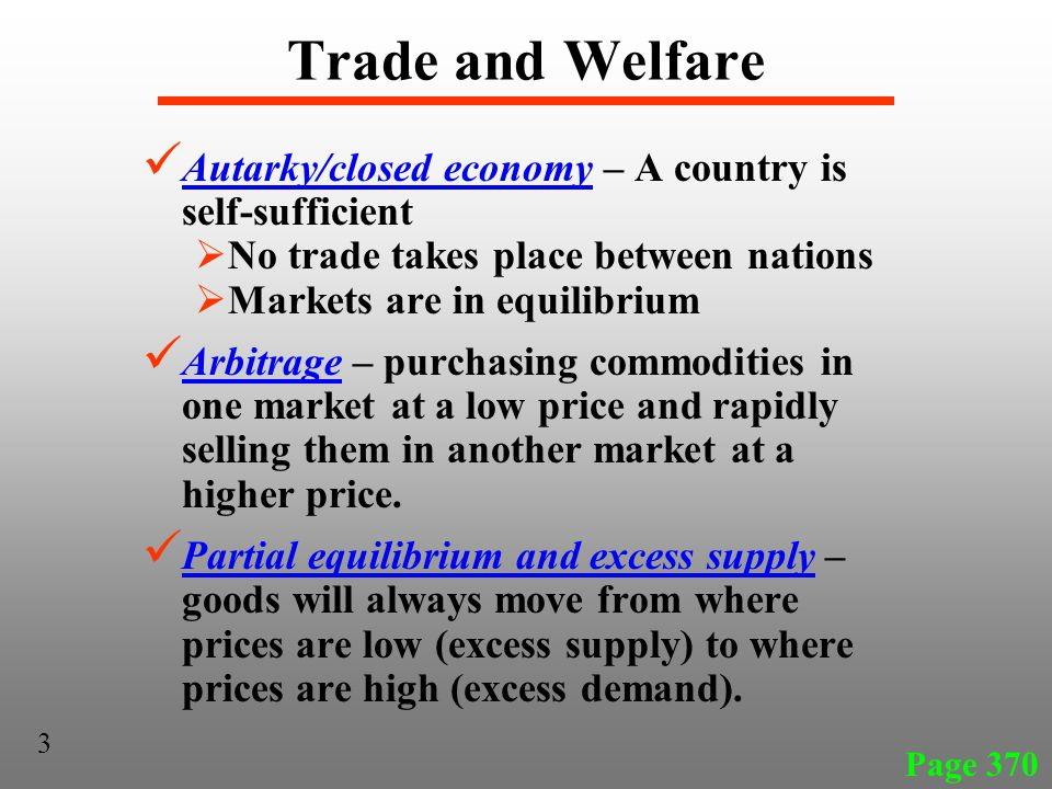 Trade and Welfare Autarky/closed economy – A country is self-sufficient  No trade takes place between nations  Markets are in equilibrium Arbitrage – purchasing commodities in one market at a low price and rapidly selling them in another market at a higher price.