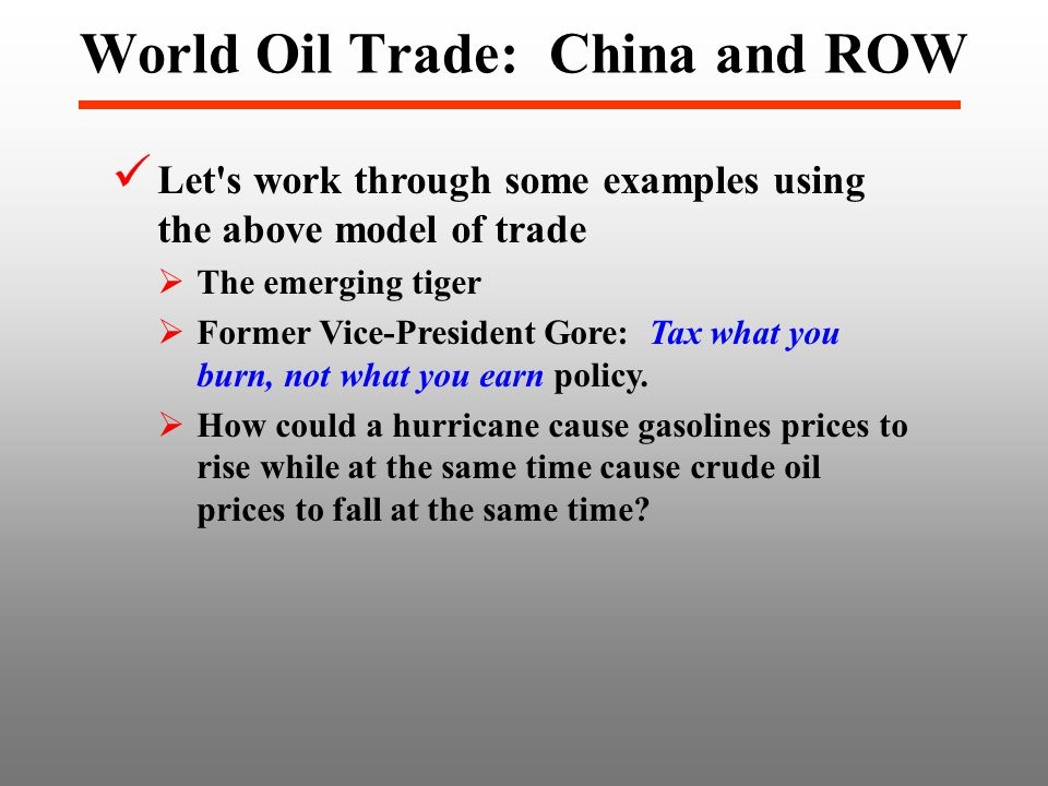 World Oil Trade: China and ROW Let s work through some examples using the above model of trade  The emerging tiger  Former Vice-President Gore: Tax what you burn, not what you earn policy.