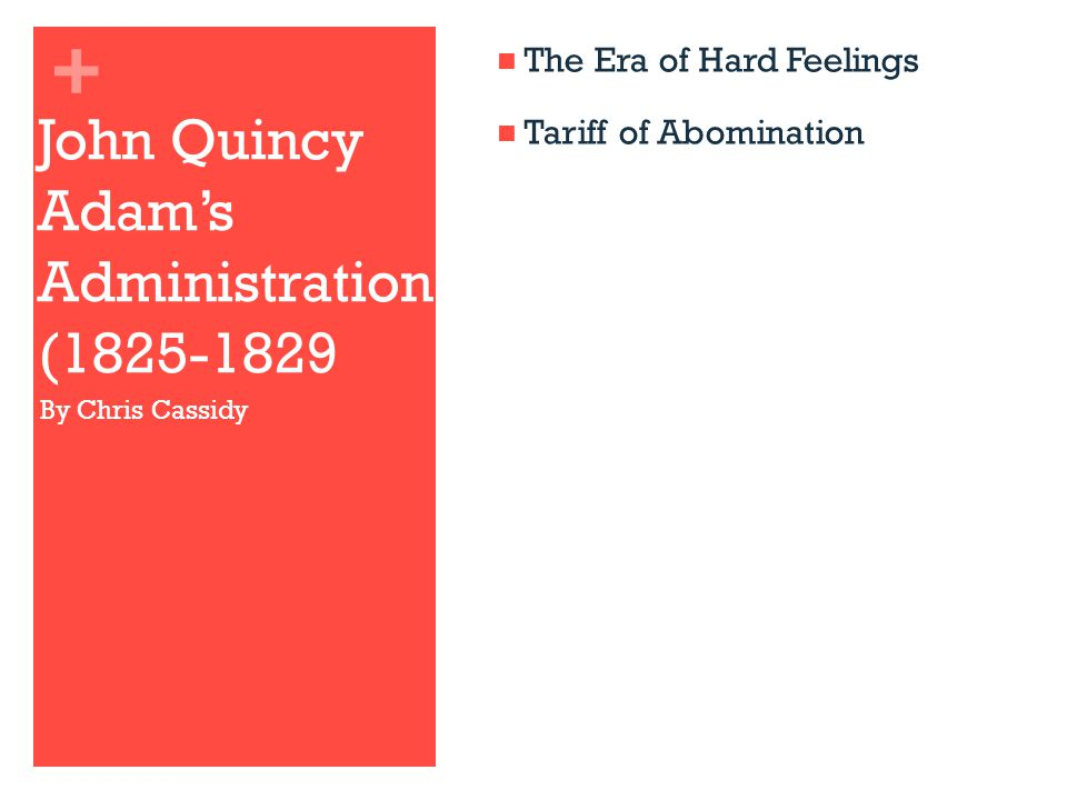 + John Quincy Adam's Administration (1825-1829 The Era of Hard Feelings Tariff of Abomination By Chris Cassidy