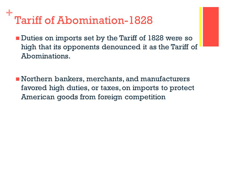 + Tariff of Abomination-1828 Duties on imports set by the Tariff of 1828 were so high that its opponents denounced it as the Tariff of Abominations.