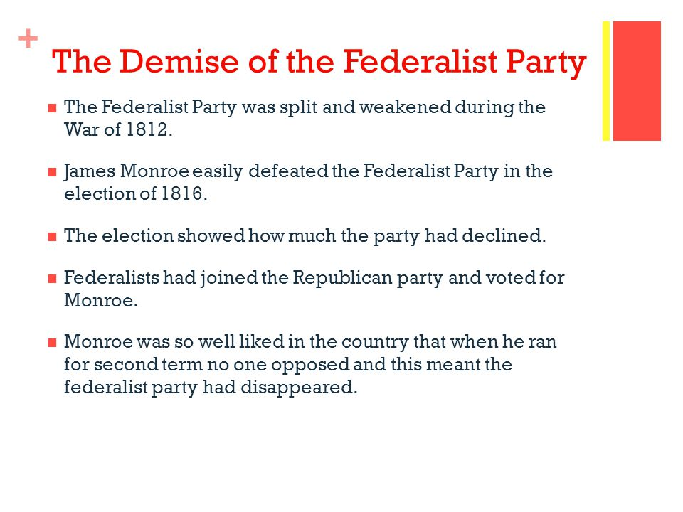 + The Demise of the Federalist Party The Federalist Party was split and weakened during the War of 1812.