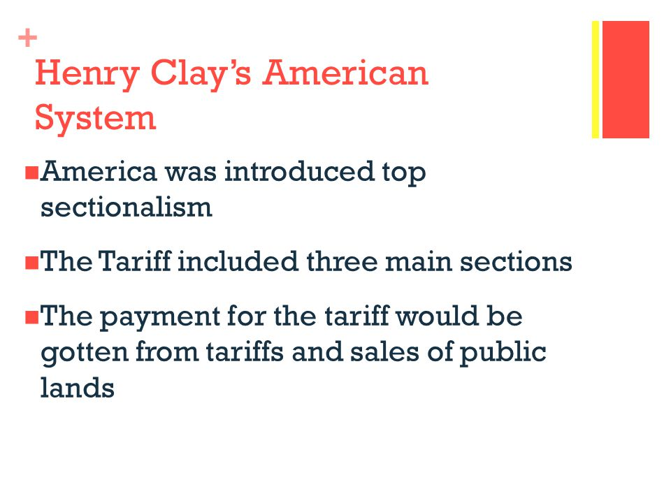 + Henry Clay's American System America was introduced top sectionalism The Tariff included three main sections The payment for the tariff would be gotten from tariffs and sales of public lands