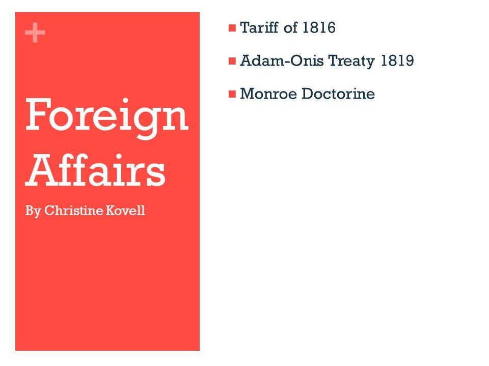 + Foreign Affairs Tariff of 1816 Adam-Onis Treaty 1819 Monroe Doctorine By Christine Kovell