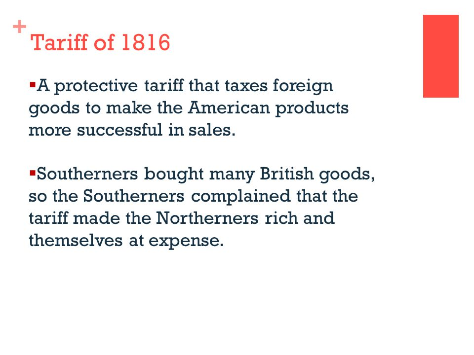 + Tariff of 1816  A protective tariff that taxes foreign goods to make the American products more successful in sales.