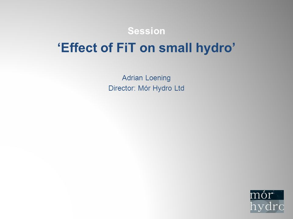 Session 'Effect of FiT on small hydro' Adrian Loening Director: Mór Hydro Ltd