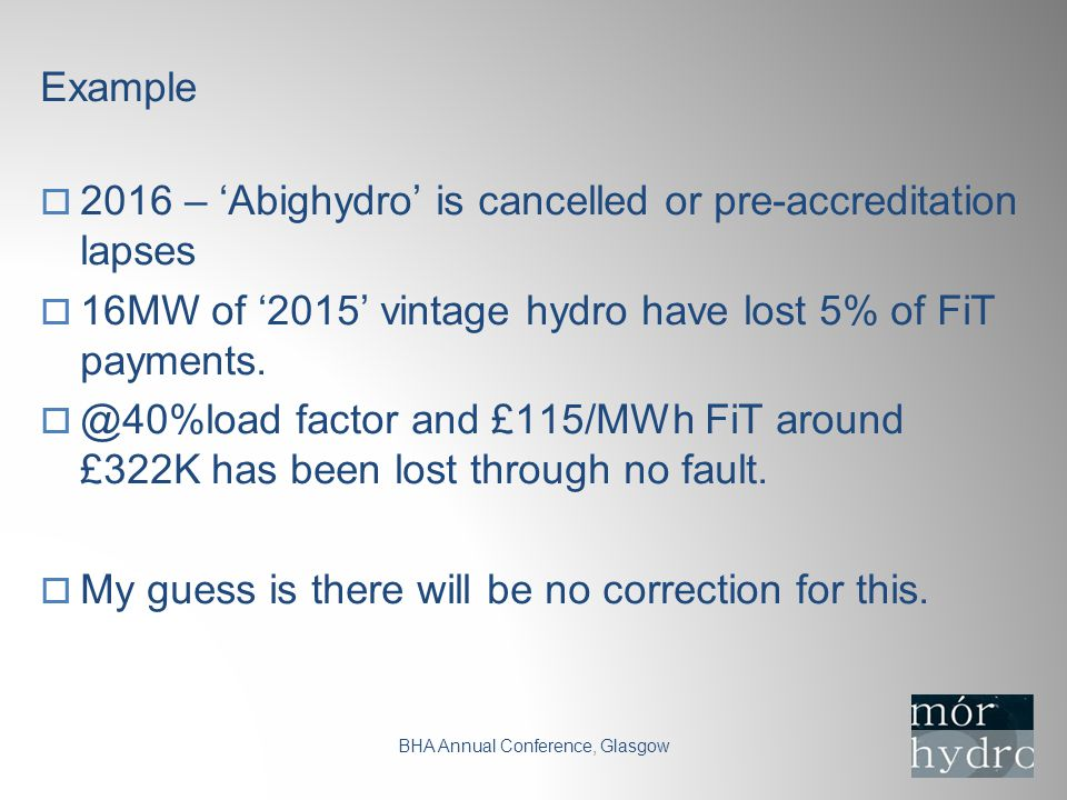 Example BHA Annual Conference, Glasgow  2016 – 'Abighydro' is cancelled or pre-accreditation lapses  16MW of '2015' vintage hydro have lost 5% of FiT payments.