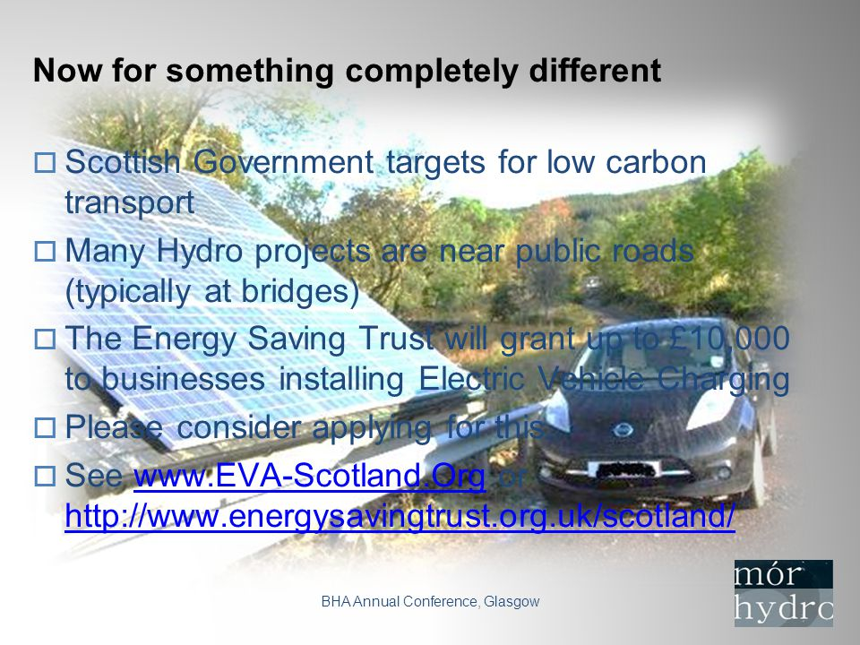 Now for something completely different BHA Annual Conference, Glasgow  Scottish Government targets for low carbon transport  Many Hydro projects are near public roads (typically at bridges)  The Energy Saving Trust will grant up to £10,000 to businesses installing Electric Vehicle Charging  Please consider applying for this.