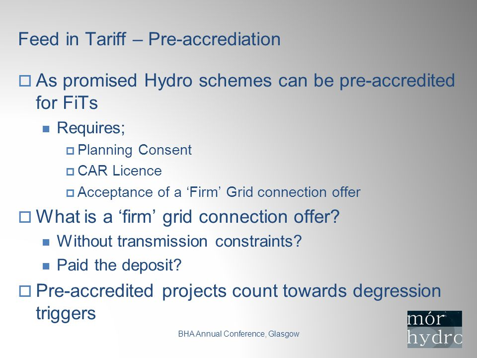 Feed in Tariff – Pre-accrediation BHA Annual Conference, Glasgow  As promised Hydro schemes can be pre-accredited for FiTs Requires;  Planning Consent  CAR Licence  Acceptance of a 'Firm' Grid connection offer  What is a 'firm' grid connection offer.