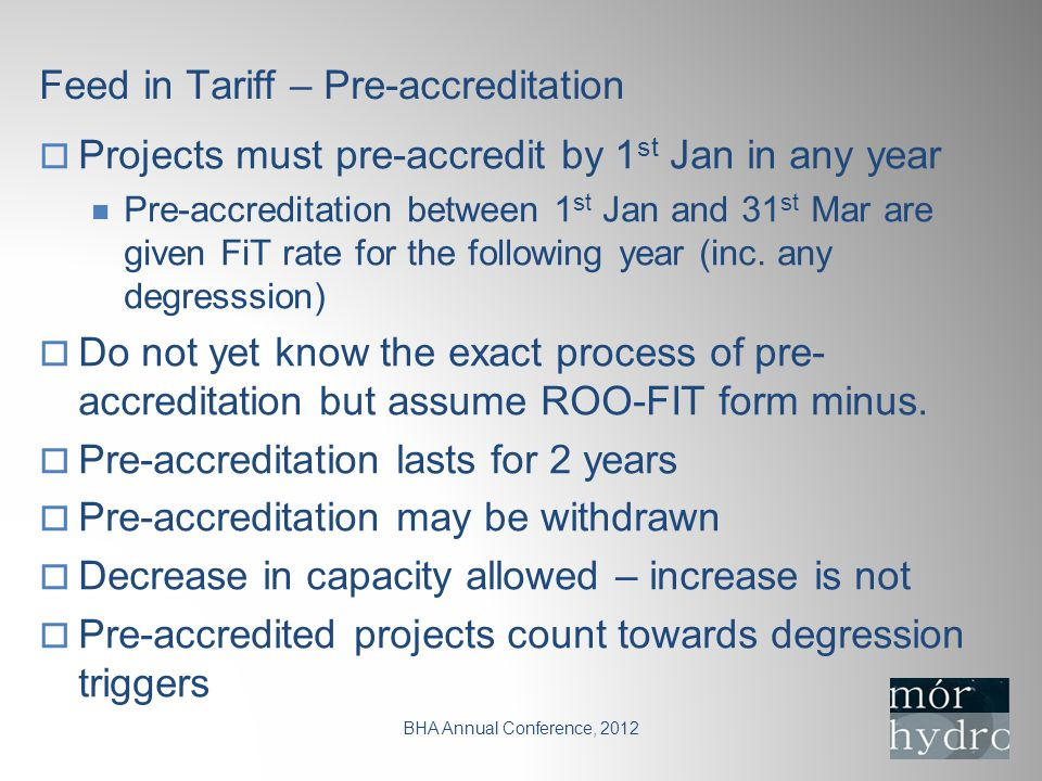 Feed in Tariff – Pre-accreditation BHA Annual Conference, 2012  Projects must pre-accredit by 1 st Jan in any year Pre-accreditation between 1 st Jan and 31 st Mar are given FiT rate for the following year (inc.