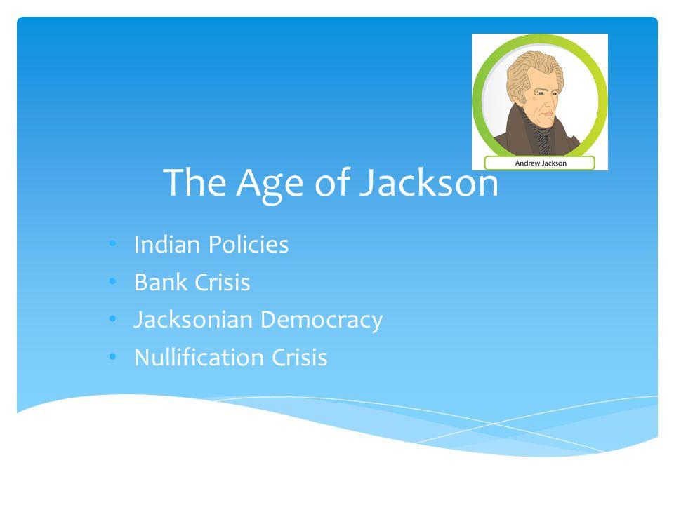 The Age of Jackson Indian Policies Bank Crisis Jacksonian Democracy Nullification Crisis