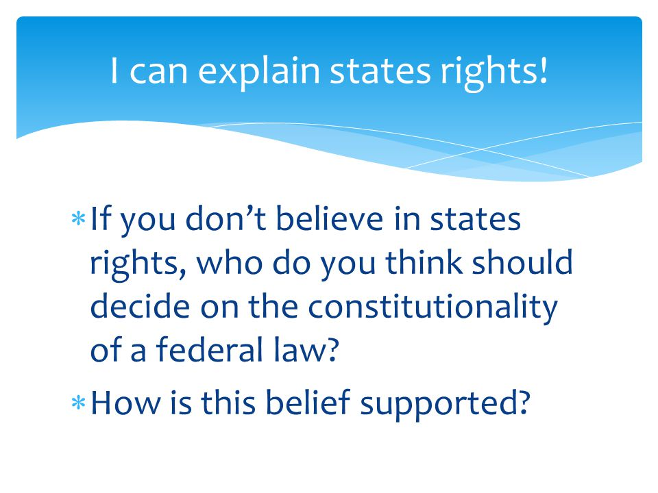  If you don't believe in states rights, who do you think should decide on the constitutionality of a federal law.