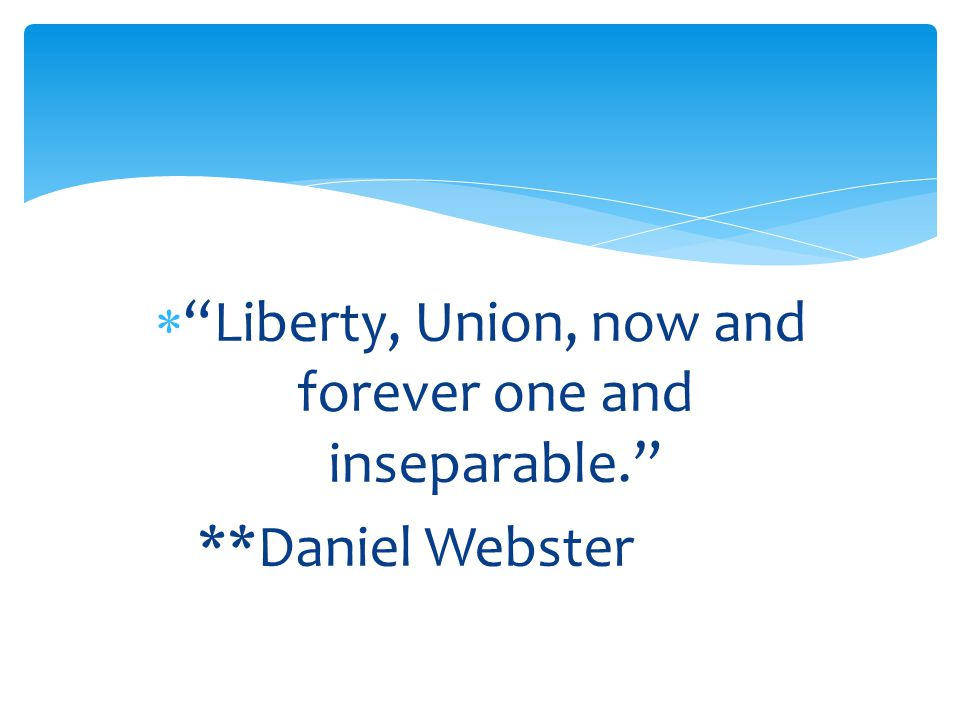  Liberty, Union, now and forever one and inseparable. **Daniel Webster