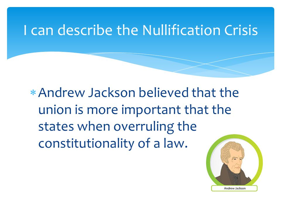  Andrew Jackson believed that the union is more important that the states when overruling the constitutionality of a law.