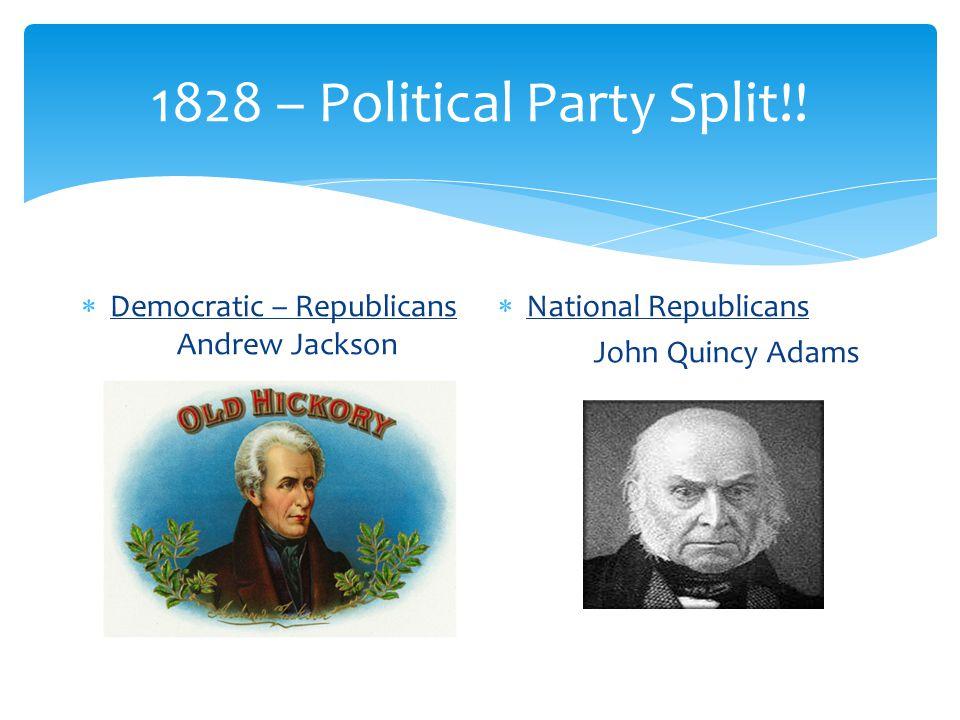 1828 – Political Party Split!!  Democratic – Republicans Andrew Jackson  National Republicans John Quincy Adams