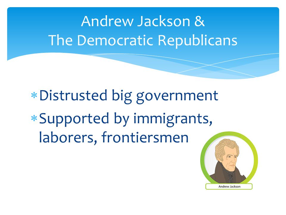  Distrusted big government  Supported by immigrants, laborers, frontiersmen Andrew Jackson & The Democratic Republicans