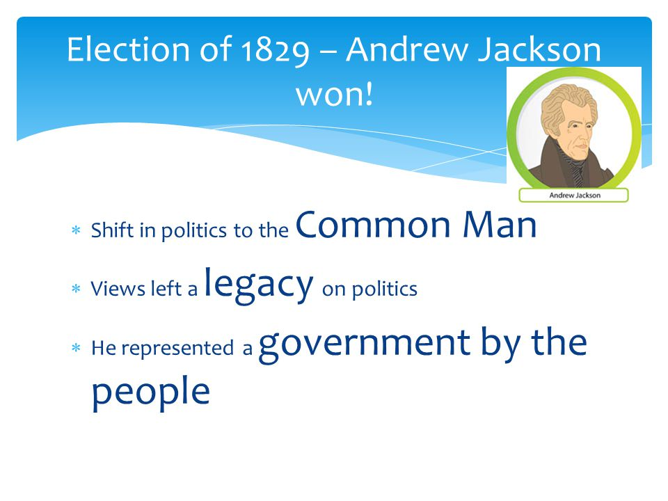 SS hift in politics to the Common Man VV iews left a legacy on politics HH e represented a government by the people Election of 1829 – Andrew Jackson won!