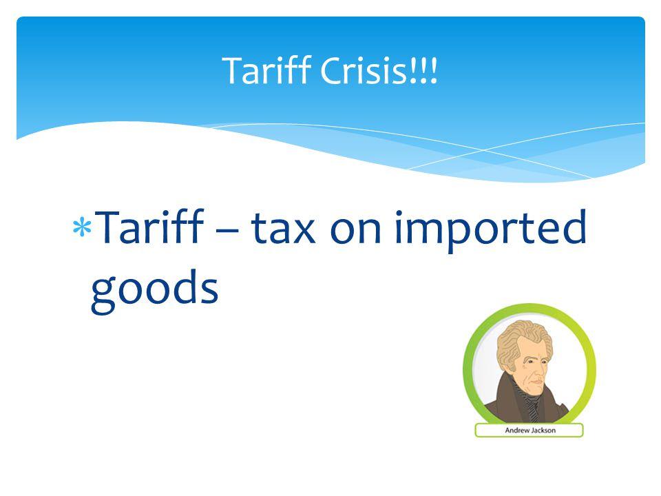  Tariff – tax on imported goods Tariff Crisis!!!