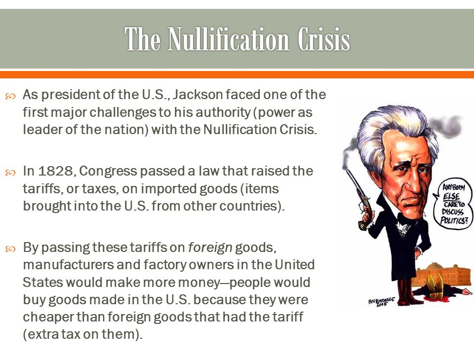  As president of the U.S., Jackson faced one of the first major challenges to his authority (power as leader of the nation) with the Nullification Crisis.