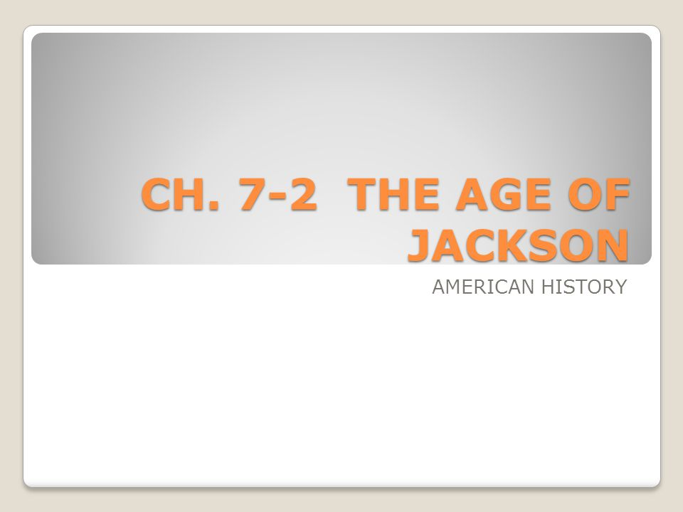 CH. 7-2 THE AGE OF JACKSON AMERICAN HISTORY