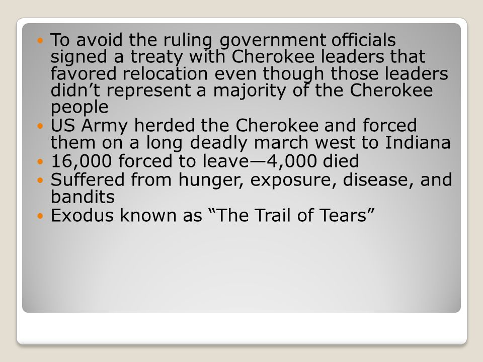 To avoid the ruling government officials signed a treaty with Cherokee leaders that favored relocation even though those leaders didn't represent a majority of the Cherokee people US Army herded the Cherokee and forced them on a long deadly march west to Indiana 16,000 forced to leave—4,000 died Suffered from hunger, exposure, disease, and bandits Exodus known as The Trail of Tears