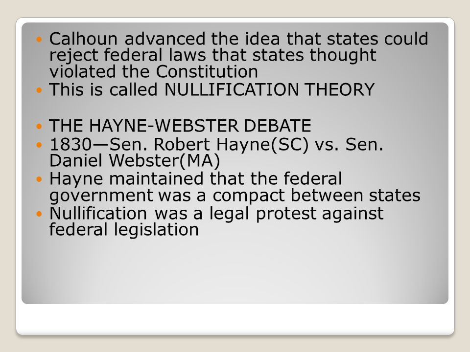 Calhoun advanced the idea that states could reject federal laws that states thought violated the Constitution This is called NULLIFICATION THEORY THE HAYNE-WEBSTER DEBATE 1830—Sen.
