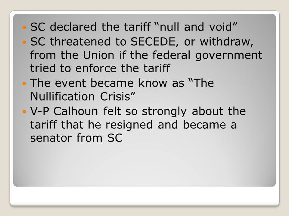 SC declared the tariff null and void SC threatened to SECEDE, or withdraw, from the Union if the federal government tried to enforce the tariff The event became know as The Nullification Crisis V-P Calhoun felt so strongly about the tariff that he resigned and became a senator from SC