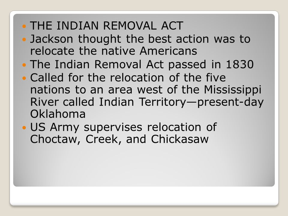 THE INDIAN REMOVAL ACT Jackson thought the best action was to relocate the native Americans The Indian Removal Act passed in 1830 Called for the relocation of the five nations to an area west of the Mississippi River called Indian Territory—present-day Oklahoma US Army supervises relocation of Choctaw, Creek, and Chickasaw