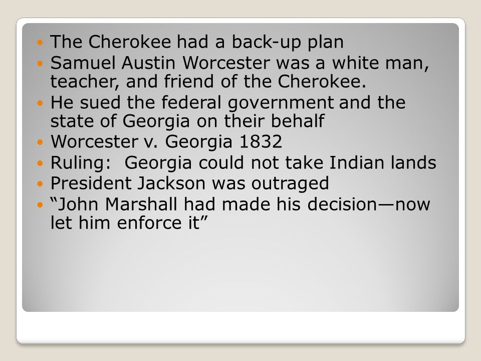 The Cherokee had a back-up plan Samuel Austin Worcester was a white man, teacher, and friend of the Cherokee.