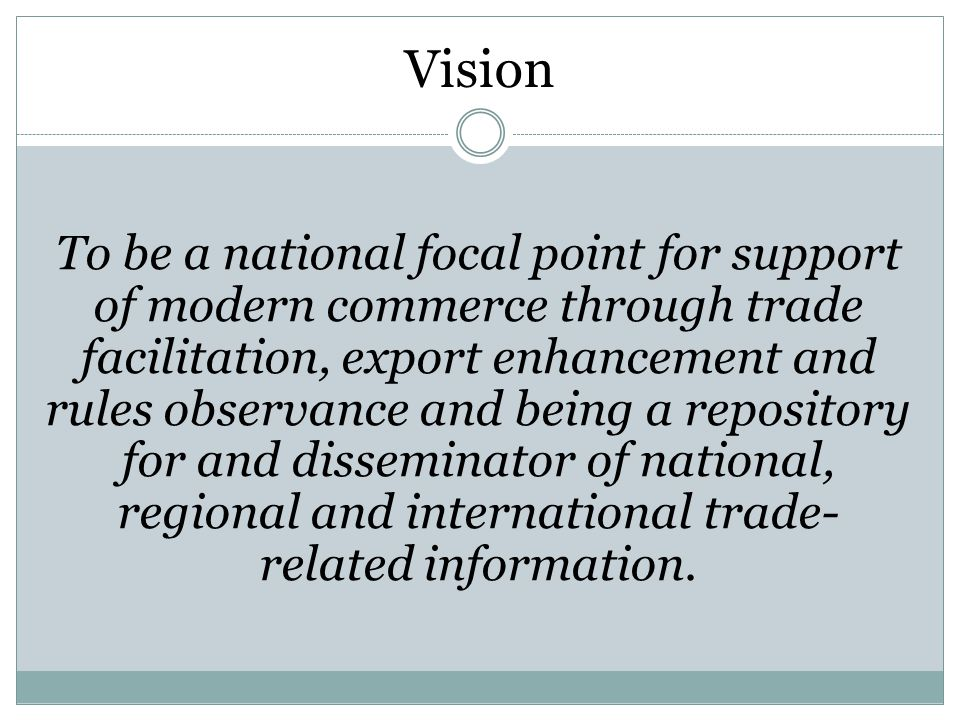 Vision To be a national focal point for support of modern commerce through trade facilitation, export enhancement and rules observance and being a repository for and disseminator of national, regional and international trade- related information.