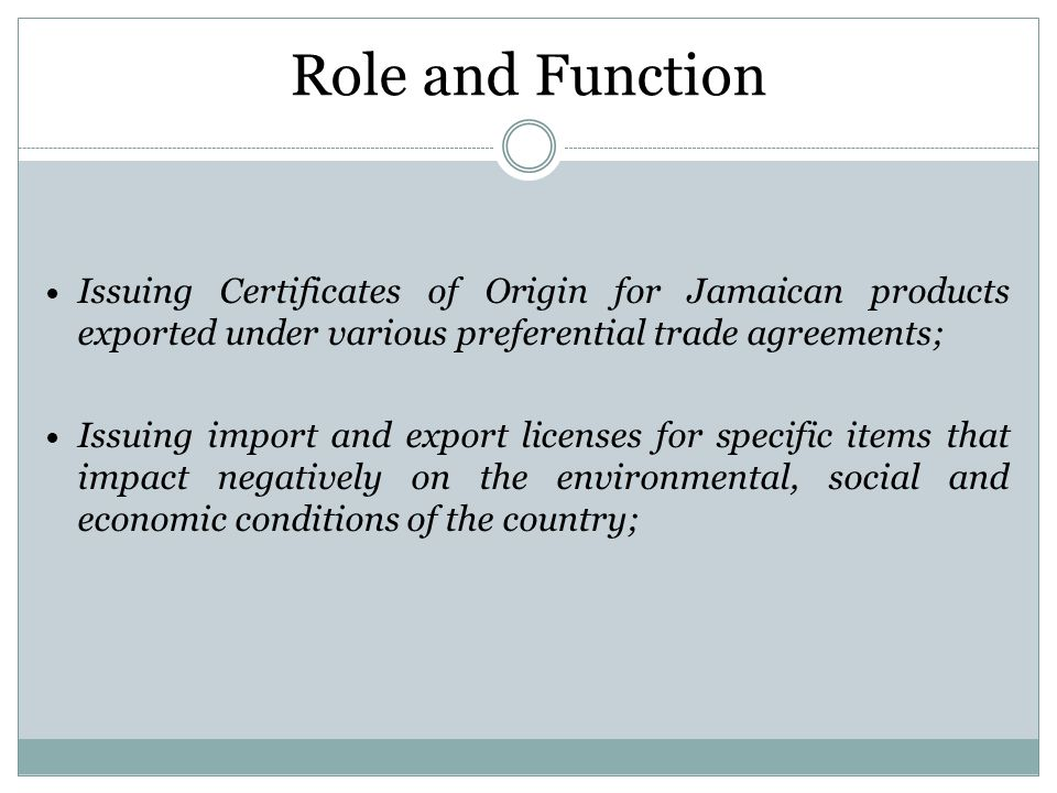 Role and Function Issuing Certificates of Origin for Jamaican products exported under various preferential trade agreements; Issuing import and export licenses for specific items that impact negatively on the environmental, social and economic conditions of the country;