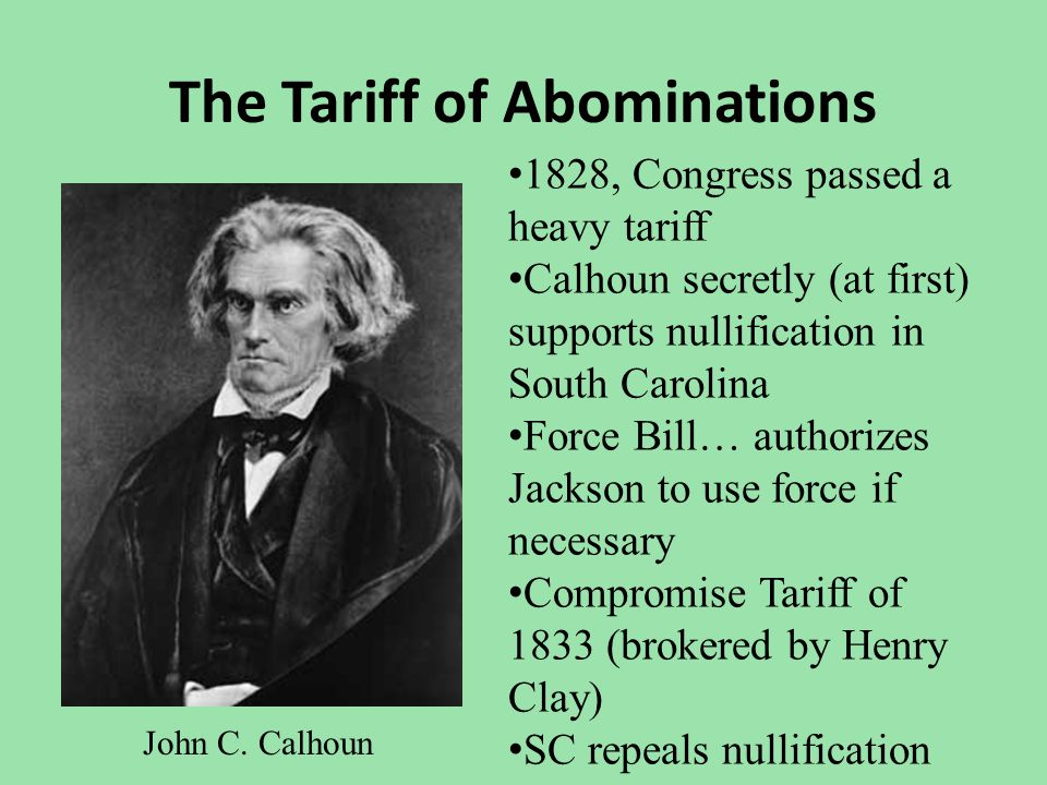 The Tariff of Abominations John C. Calhoun 1828, Congress passed a heavy tariff Calhoun secretly (at first) supports nullification in South Carolina F