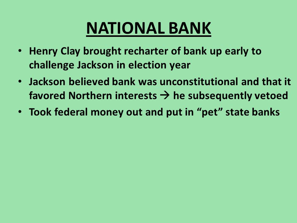 NATIONAL BANK Henry Clay brought recharter of bank up early to challenge Jackson in election year Jackson believed bank was unconstitutional and that