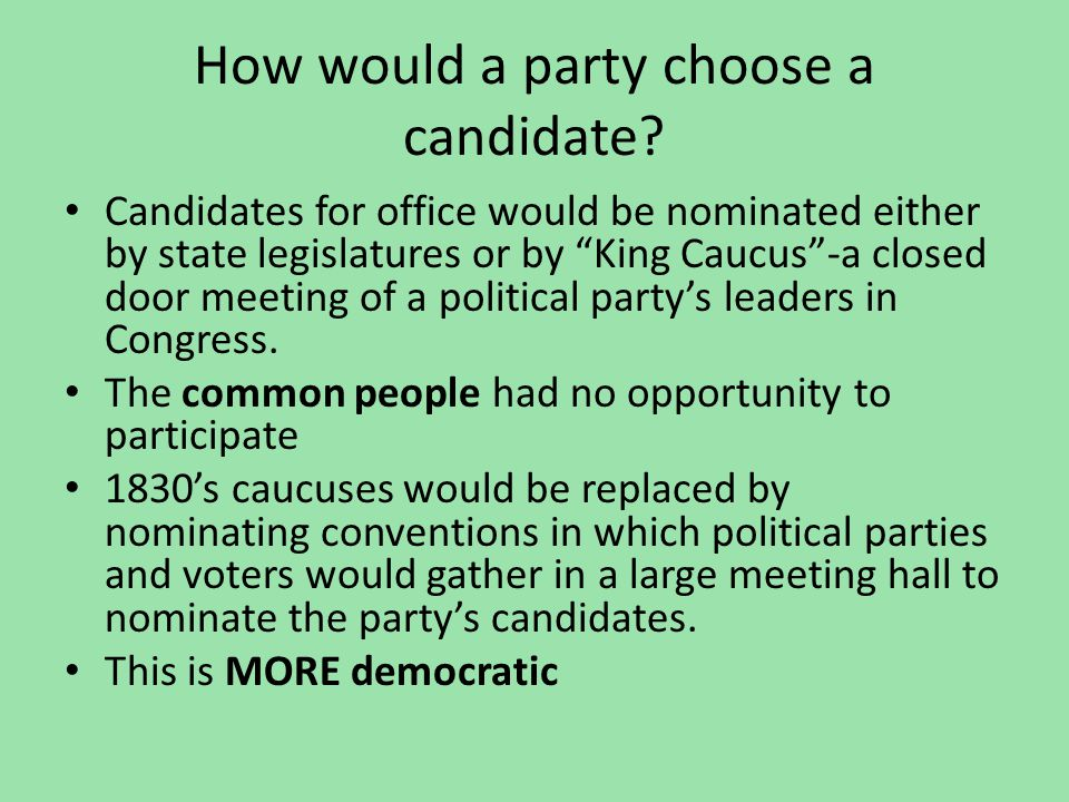 "How would a party choose a candidate? Candidates for office would be nominated either by state legislatures or by ""King Caucus""-a closed door meeting"