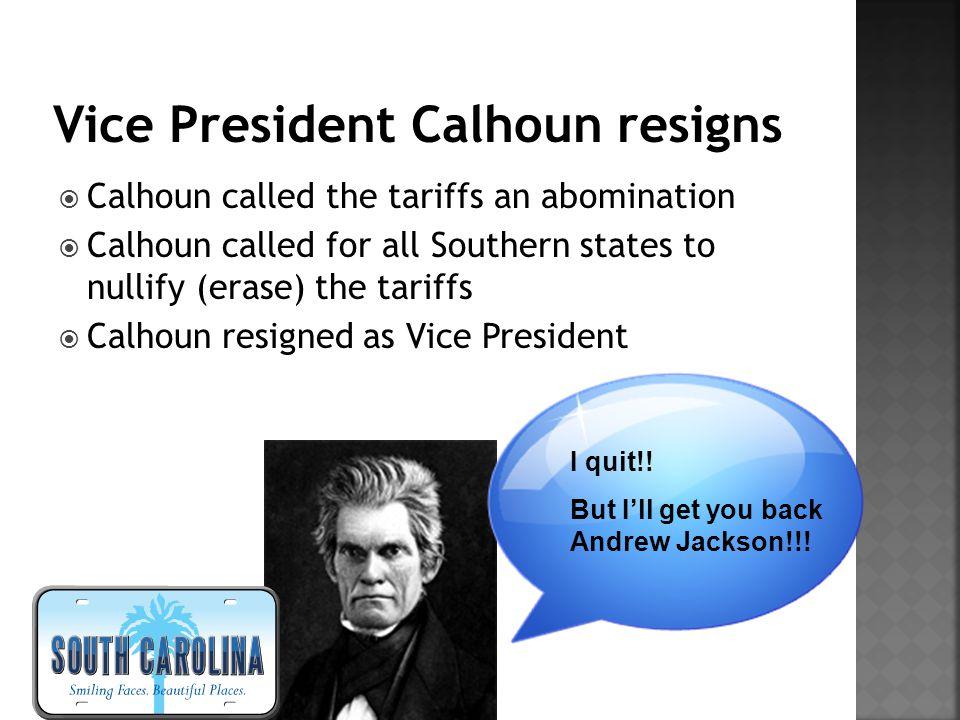  Calhoun called the tariffs an abomination  Calhoun called for all Southern states to nullify (erase) the tariffs  Calhoun resigned as Vice Preside