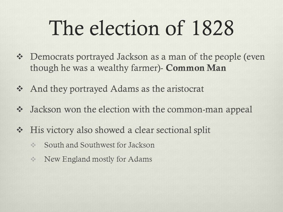 The election of 1828  Democrats portrayed Jackson as a man of the people (even though he was a wealthy farmer)- Common Man  And they portrayed Adams as the aristocrat  Jackson won the election with the common-man appeal  His victory also showed a clear sectional split  South and Southwest for Jackson  New England mostly for Adams