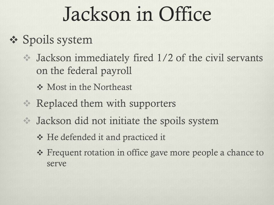 Jackson in Office  Spoils system  Jackson immediately fired 1/2 of the civil servants on the federal payroll  Most in the Northeast  Replaced them with supporters  Jackson did not initiate the spoils system  He defended it and practiced it  Frequent rotation in office gave more people a chance to serve