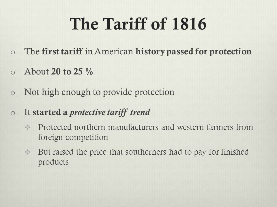 The Tariff of 1816 o The first tariff in American history passed for protection o About 20 to 25 % o Not high enough to provide protection o It started a protective tariff trend  Protected northern manufacturers and western farmers from foreign competition  But raised the price that southerners had to pay for finished products