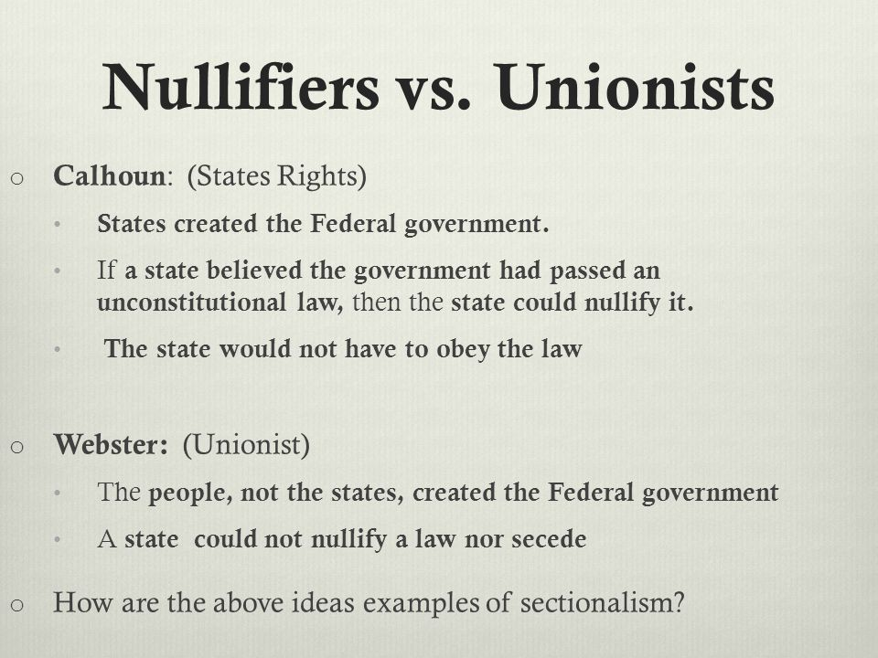 Nullifiers vs. Unionists o Calhoun : (States Rights) States created the Federal government.