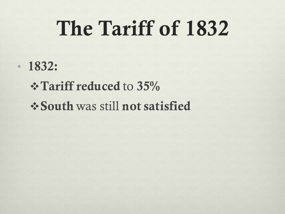 The Tariff of 1832 1832:  Tariff reduced to 35%  South was still not satisfied