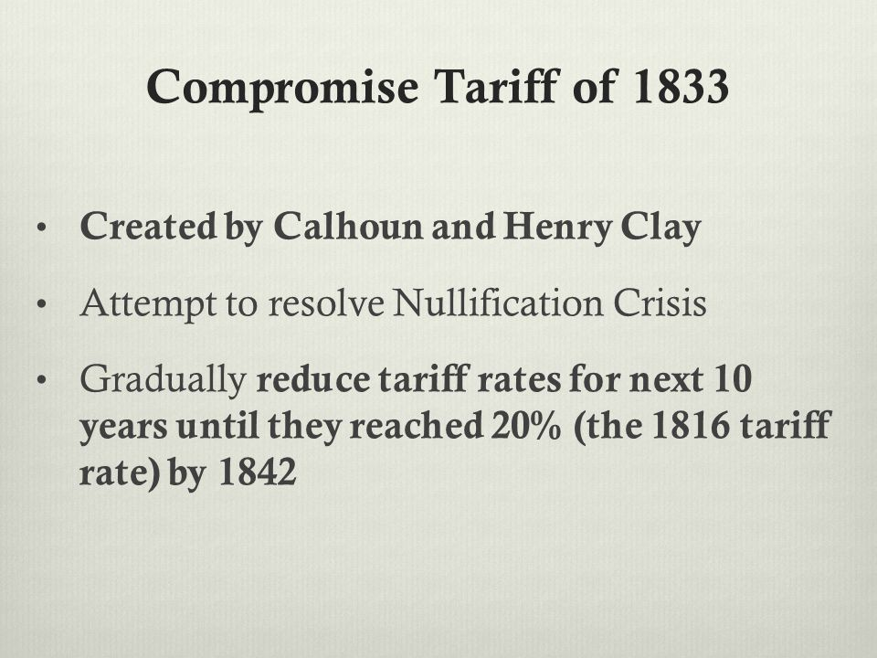 Compromise Tariff of 1833 Created by Calhoun and Henry Clay Attempt to resolve Nullification Crisis Gradually reduce tariff rates for next 10 years until they reached 20% (the 1816 tariff rate) by 1842