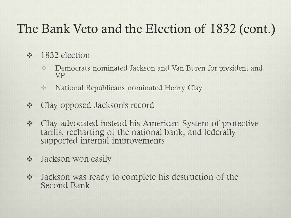  1832 election  Democrats nominated Jackson and Van Buren for president and VP  National Republicans nominated Henry Clay  Clay opposed Jackson's record  Clay advocated instead his American System of protective tariffs, recharting of the national bank, and federally supported internal improvements  Jackson won easily  Jackson was ready to complete his destruction of the Second Bank The Bank Veto and the Election of 1832 (cont.)
