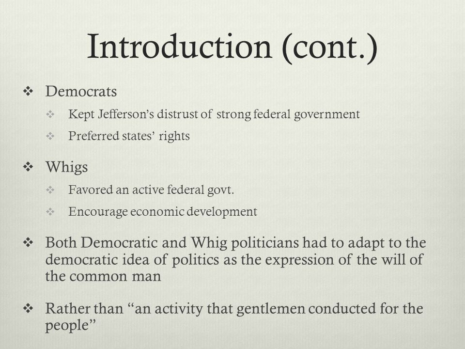 Introduction (cont.)  Democrats  Kept Jefferson's distrust of strong federal government  Preferred states' rights  Whigs  Favored an active federal govt.