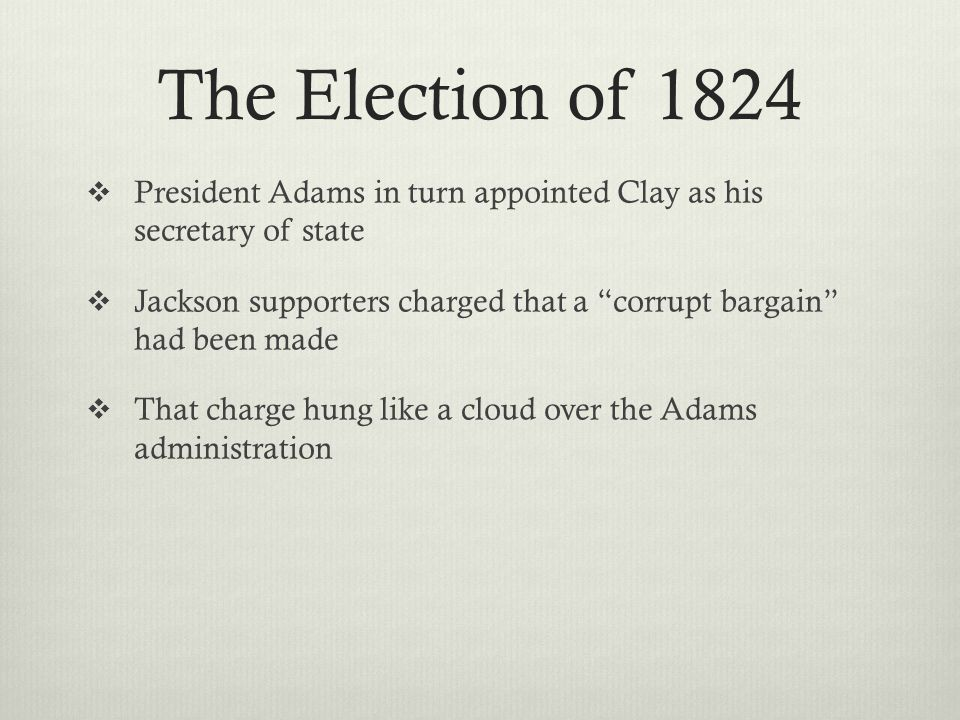 The Election of 1824  President Adams in turn appointed Clay as his secretary of state  Jackson supporters charged that a corrupt bargain had been made  That charge hung like a cloud over the Adams administration