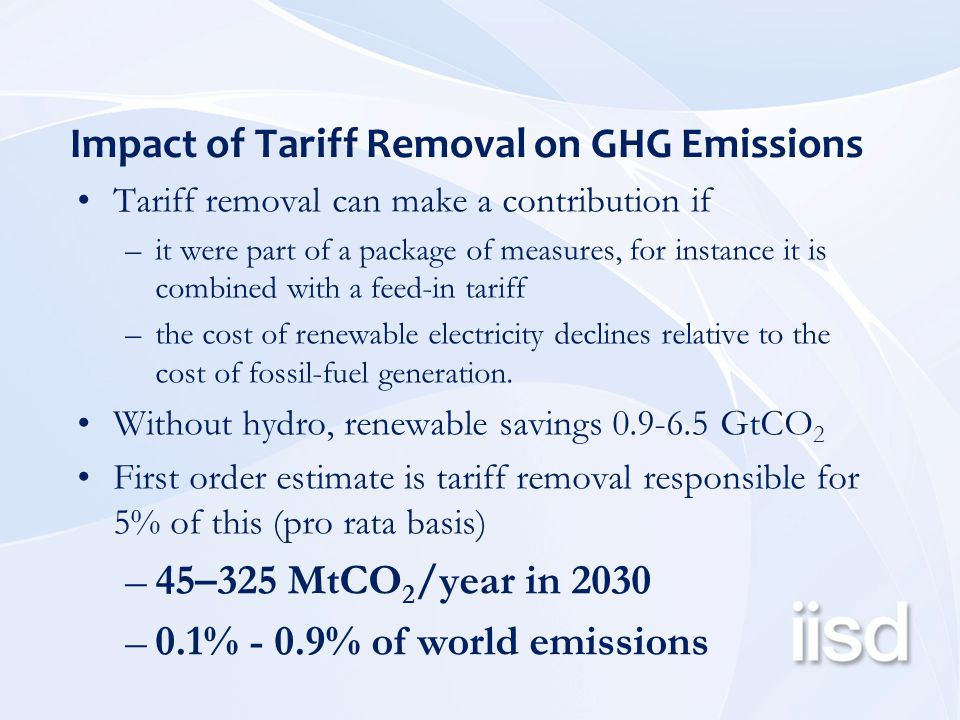 Impact of Tariff Removal on GHG Emissions Tariff removal can make a contribution if –it were part of a package of measures, for instance it is combined with a feed-in tariff –the cost of renewable electricity declines relative to the cost of fossil-fuel generation.